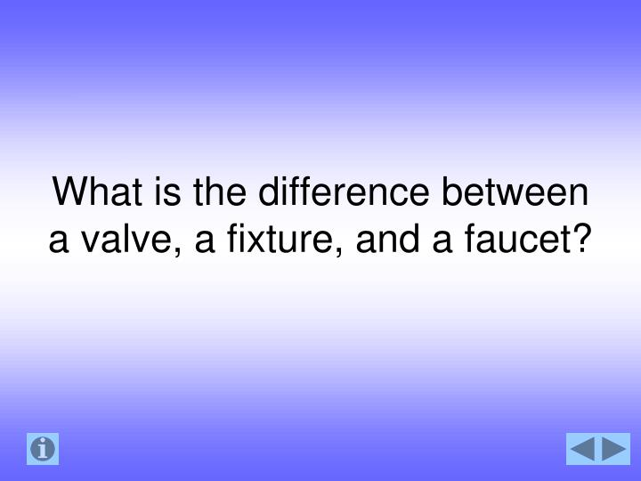 What is the difference between a valve, a fixture, and a faucet?
