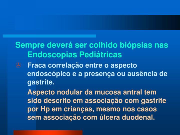 Sempre deverá ser colhido biópsias nas Endoscopias Pediátricas