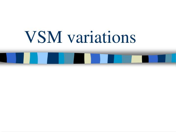 VSM variations