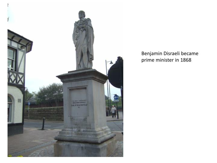 Benjamin Disraeli became prime minister in 1868