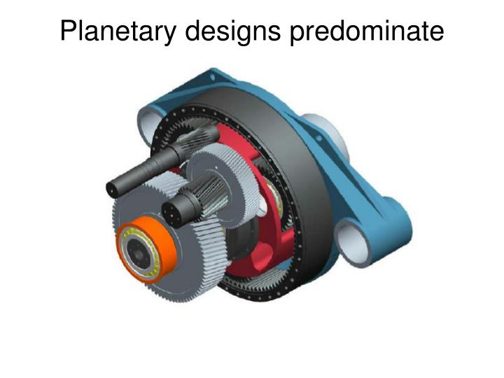 Planetary designs predominate