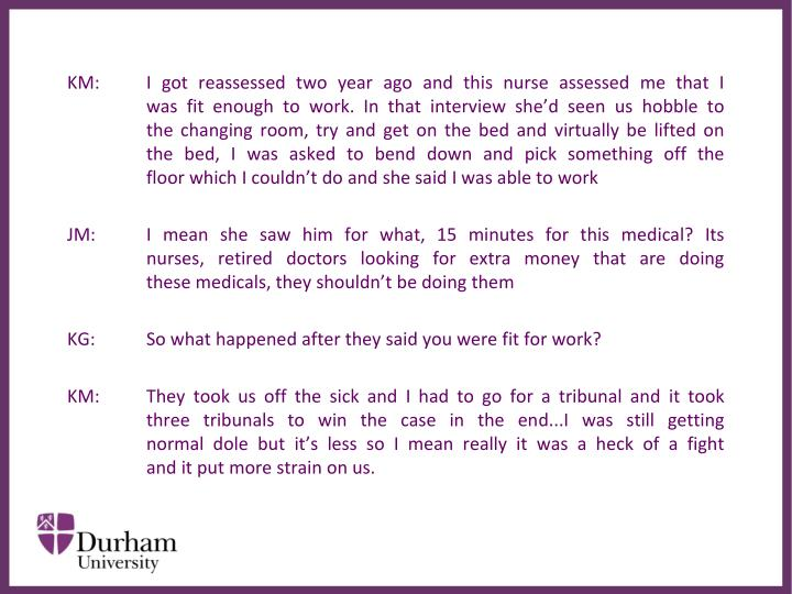 KM:	I got reassessed two year ago and this nurse assessed me that I 	was fit enough to work. In that interview she'd seen us hobble to 	the changing room, try and get on the bed and virtually be lifted on 	the bed, I was asked to bend down and pick something off the 	floor which I couldn't do and she said I was able to work