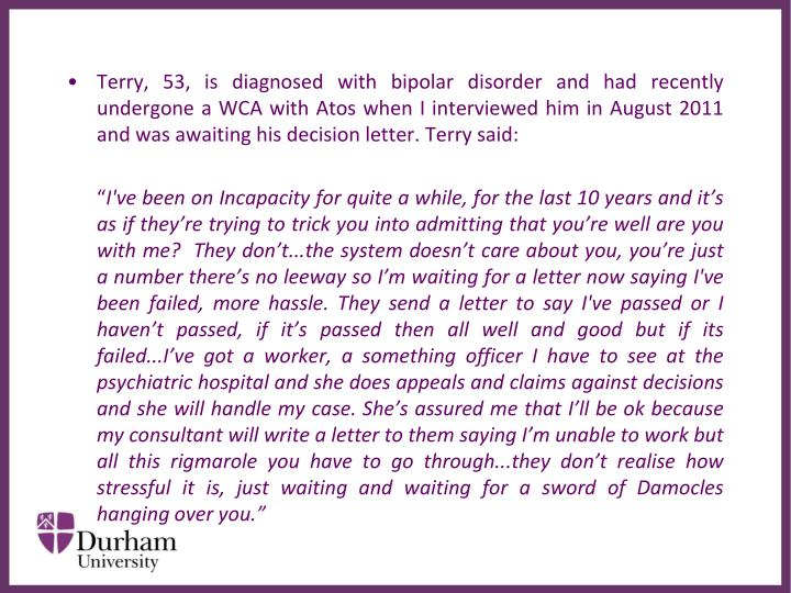 Terry, 53, is diagnosed with bipolar disorder and had recently undergone a WCA with Atos when I interviewed him in August 2011 and was awaiting his decision letter. Terry said: