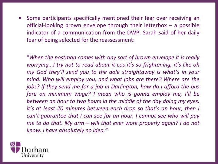 Some participants specifically mentioned their fear over receiving an official-looking brown envelope through their letterbox – a possible indicator of a communication from the DWP. Sarah said of her daily fear of being selected for the reassessment: