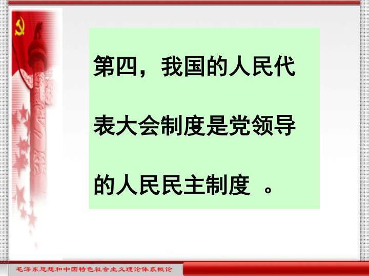 第四,我国的人民代表大会制度是党领导的人民民主制度 。