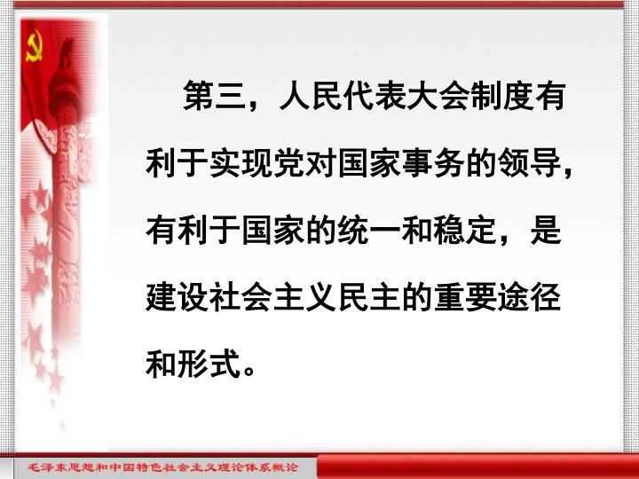 第三,人民代表大会制度有利于实现党对国家事务的领导,有利于国家的统一和稳定,是建设社会主义民主的重要途径和形式。