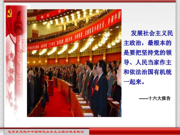 发展社会主义民主政治,最根本的是要把坚持党的领导、人民当家作主和依法治国有机统一起来。