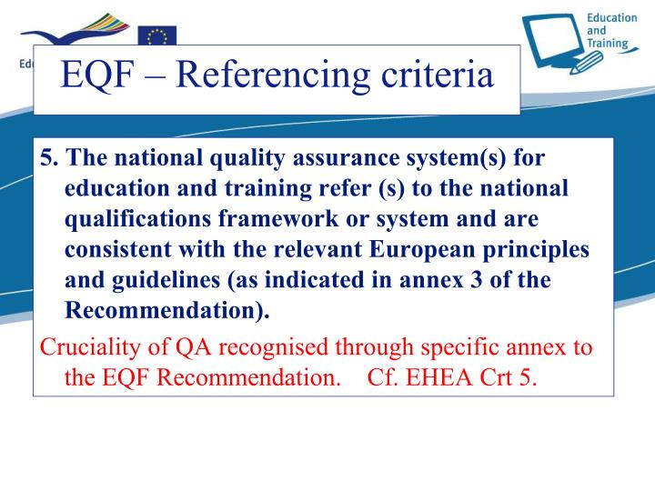 5. The national quality assurance system(s) for education and training refer (s) to the national qualifications framework or system and are consistent with the relevant European principles and guidelines (as indicated in annex 3 of the Recommendation).