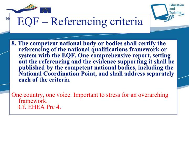 8. The competent national body or bodies shall certify the referencing of the national qualifications framework or system with the EQF. One comprehensive report, setting out the referencing and the evidence supporting it shall be published by the competent national bodies, including the National Coordination Point, and shall address separately each of the criteria.
