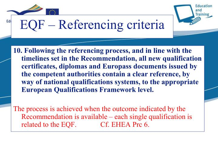 10. Following the referencing process, and in line with the timelines set in the Recommendation, all new qualification certificates, diplomas and Europass documents issued by the competent authorities contain a clear reference, by way of national qualifications systems, to the appropriate European Qualifications Framework level.