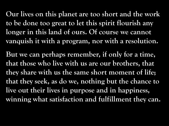 Our lives on this planet are too short and the work to be done too great to let this spirit flourish any longer in this land of ours. Of course we cannot vanquish it with a program, nor with a resolution.