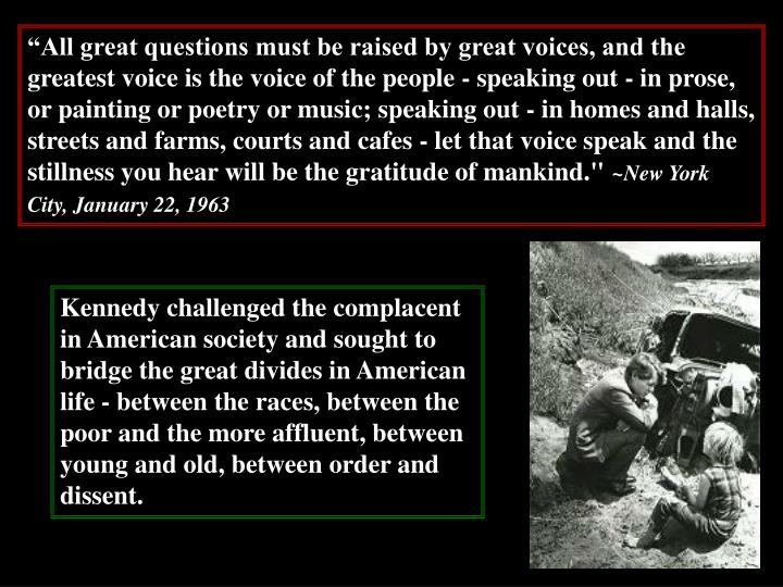 """All great questions must be raised by great voices, and the greatest voice is the voice of the people - speaking out - in prose, or painting or poetry or music; speaking out - in homes and halls, streets and farms, courts and cafes - let that voice speak and the stillness you hear will be the gratitude of mankind."""