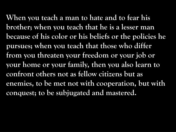 When you teach a man to hate and to fear his brother; when you teach that he is a lesser man because of his color or his beliefs or the policies he pursues; when you teach that those who differ from you threaten your freedom or your job or your home or your family, then you also learn to confront others not as fellow citizens but as enemies, to be met not with cooperation, but with conquest; to be subjugated and mastered.