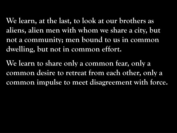 We learn, at the last, to look at our brothers as aliens, alien men with whom we share a city, but not a community; men bound to us in common dwelling, but not in common effort.