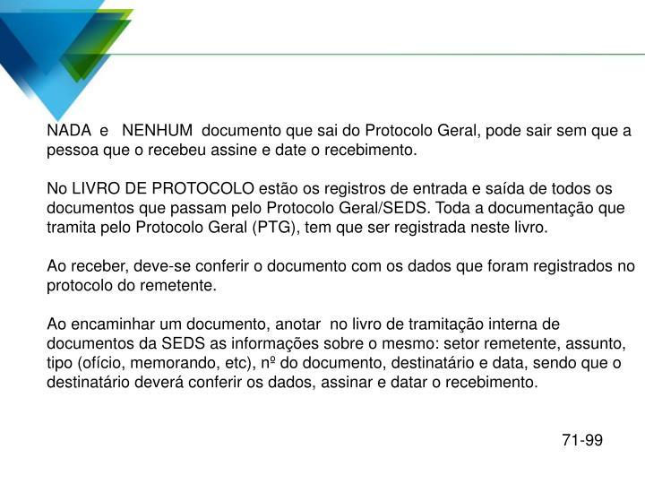 NADA  e   NENHUM  documento que sai do Protocolo Geral, pode sair sem que a pessoa que o recebeu assine e date o recebimento.