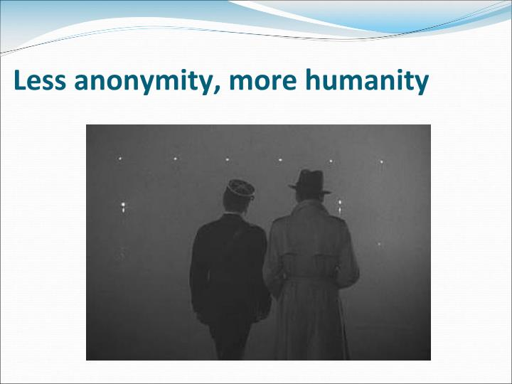 Less anonymity, more humanity