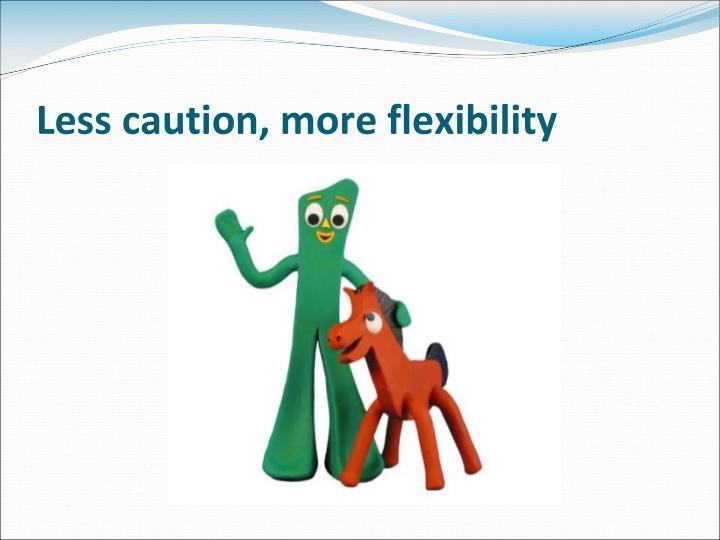 Less caution, more flexibility