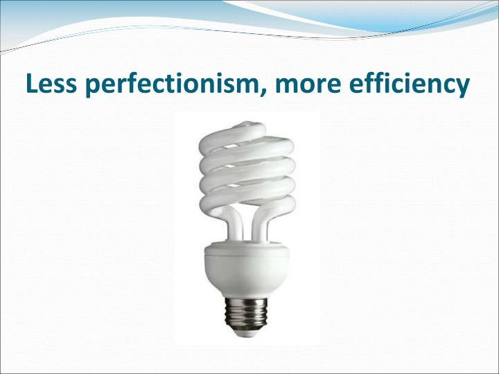 Less perfectionism, more efficiency