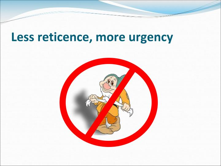 Less reticence, more urgency