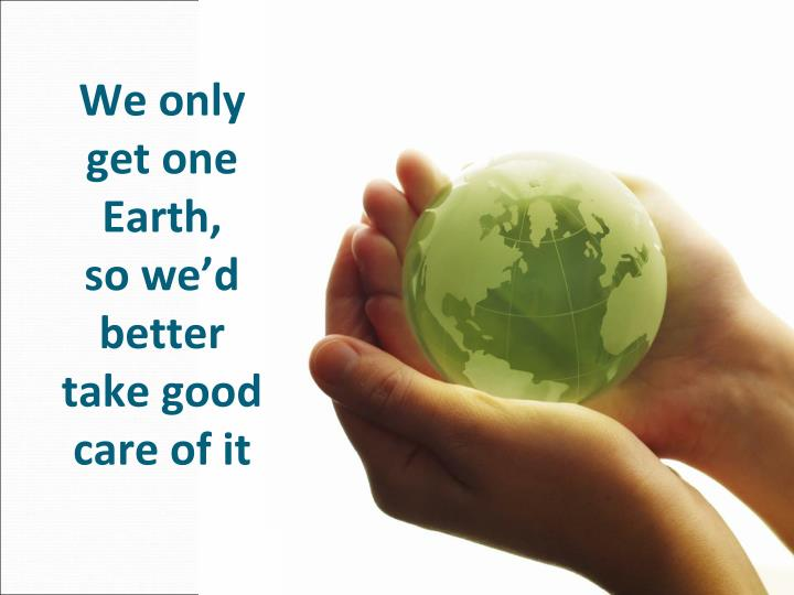 We only get one Earth,