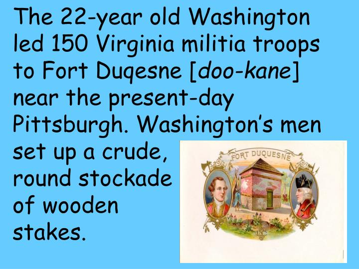 The 22-year old Washington led 150 Virginia militia troops to Fort Duqesne [