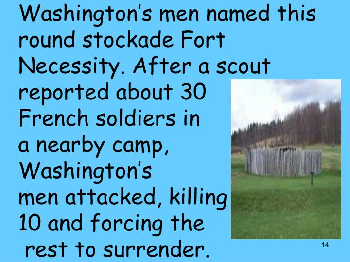 Washington's men named this round stockade Fort Necessity. After a scout reported about 30