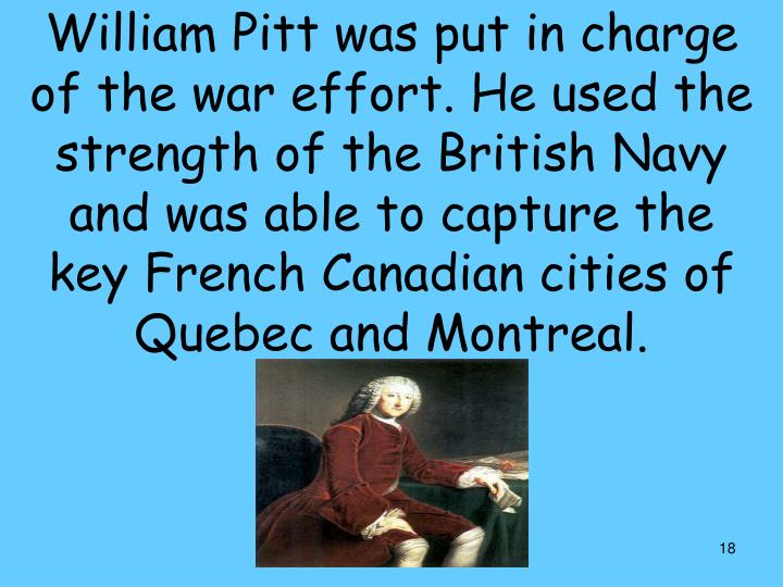 William Pitt was put in charge of the war effort. He used the strength of the British Navy and was able to capture the key French Canadian cities of Quebec and Montreal.