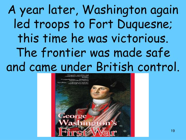 A year later, Washington again led troops to Fort Duquesne; this time he was victorious.