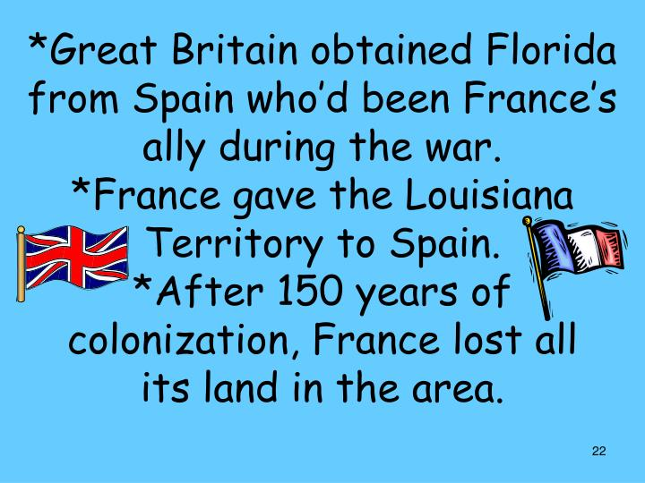 *Great Britain obtained Florida from Spain who'd been France's ally during the war.