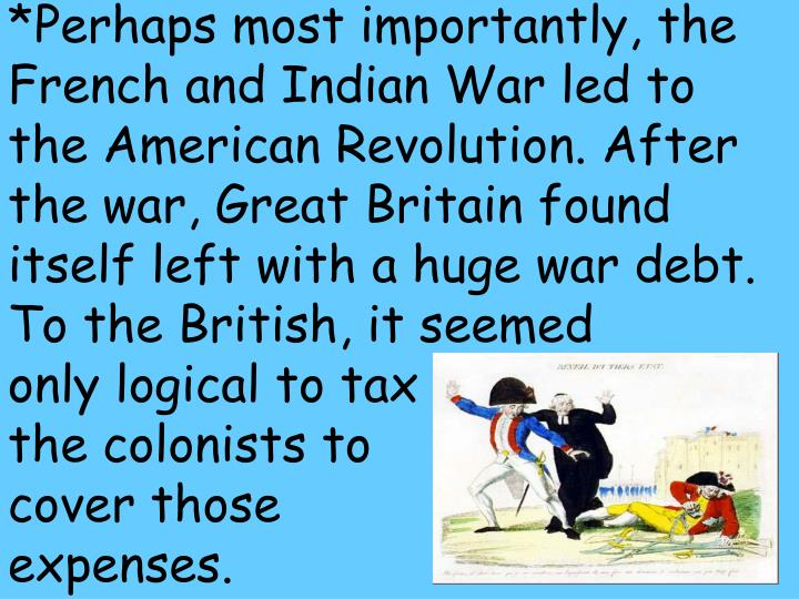 *Perhaps most importantly, the French and Indian War led to the American Revolution. After the war, Great Britain found itself left with a huge war debt.