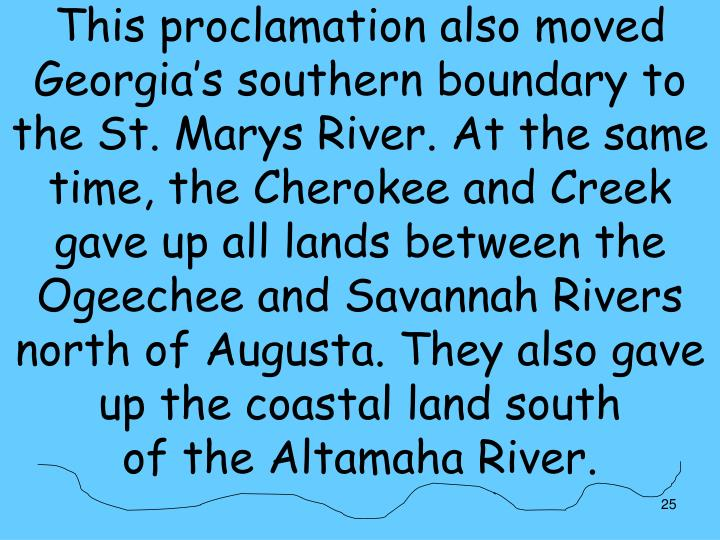 This proclamation also moved Georgia's southern boundary to the St. Marys River. At the same time, the Cherokee and Creek gave up all lands between the Ogeechee and Savannah Rivers north of Augusta. They also gave up the coastal land south