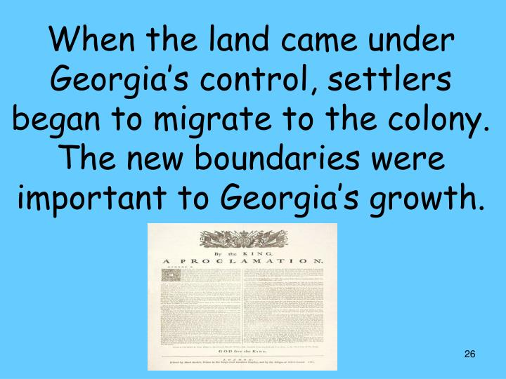 When the land came under Georgia's control, settlers began to migrate to the colony. The new boundaries were important to Georgia's growth.