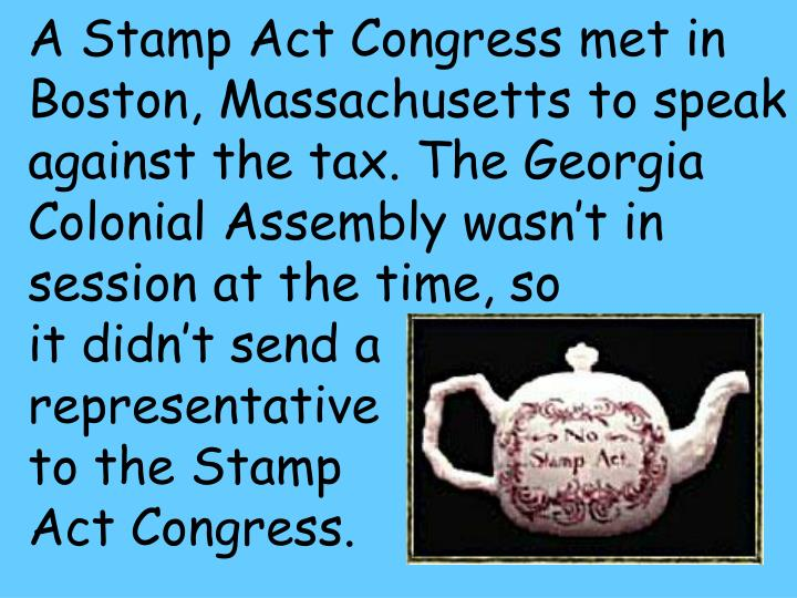 A Stamp Act Congress met in Boston, Massachusetts to speak against the tax. The Georgia Colonial Assembly wasn't in session at the time, so