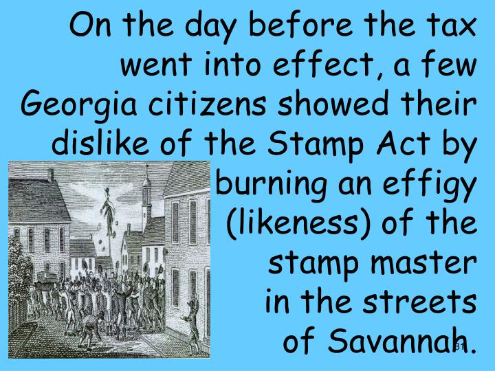 On the day before the tax went into effect, a few Georgia citizens showed their dislike of the Stamp Act by burning an effigy