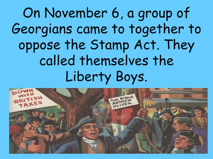 On November 6, a group of Georgians came to together to oppose the Stamp Act. They called themselves the