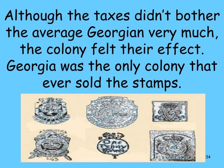 Although the taxes didn't bother the average Georgian very much, the colony felt their effect. Georgia was the only colony that ever sold the stamps.