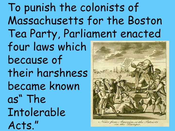 To punish the colonists of Massachusetts for the Boston Tea Party, Parliament enacted four laws which