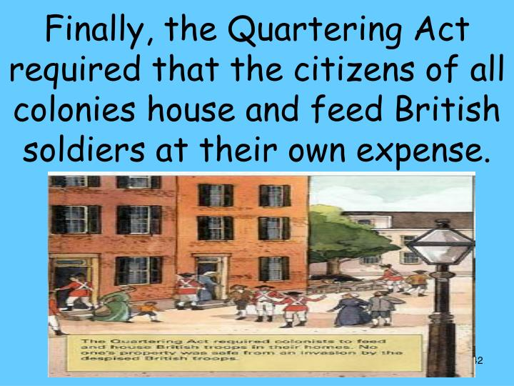 Finally, the Quartering Act required that the citizens of all colonies house and feed British soldiers at their own expense.