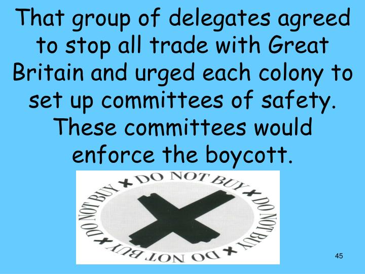 That group of delegates agreed to stop all trade with Great Britain and urged each colony to set up committees of safety. These committees would