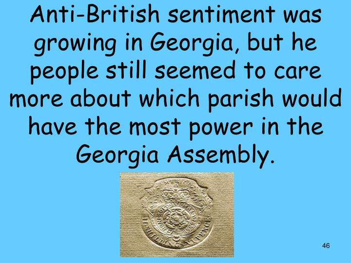 Anti-British sentiment was growing in Georgia, but he people still seemed to care more about which parish would have the most power in the Georgia Assembly.