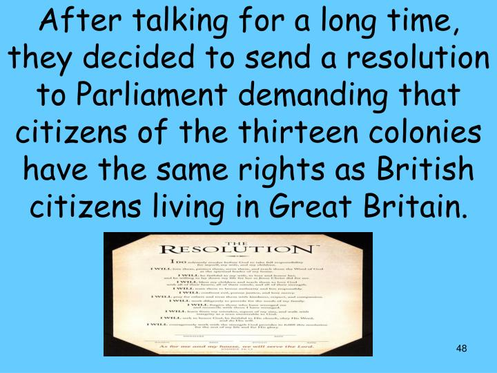 After talking for a long time, they decided to send a resolution to Parliament demanding that citizens of the thirteen colonies have the same rights as British citizens living in Great Britain.