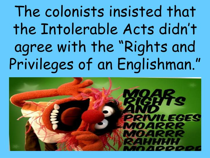 "The colonists insisted that the Intolerable Acts didn't agree with the ""Rights and Privileges of an Englishman."""