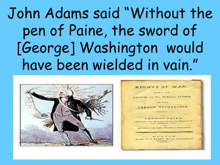 "John Adams said ""Without the pen of Paine, the sword of [George] Washington  would have been wielded in vain."""
