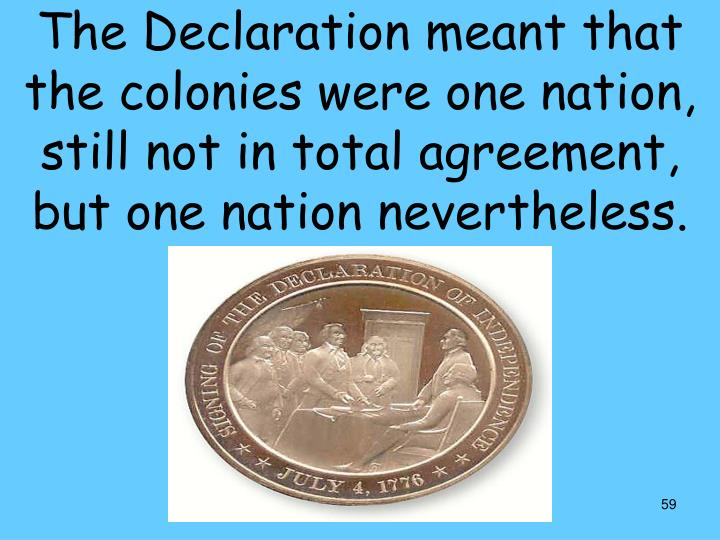 The Declaration meant that the colonies were one nation, still not in total agreement, but one nation nevertheless.
