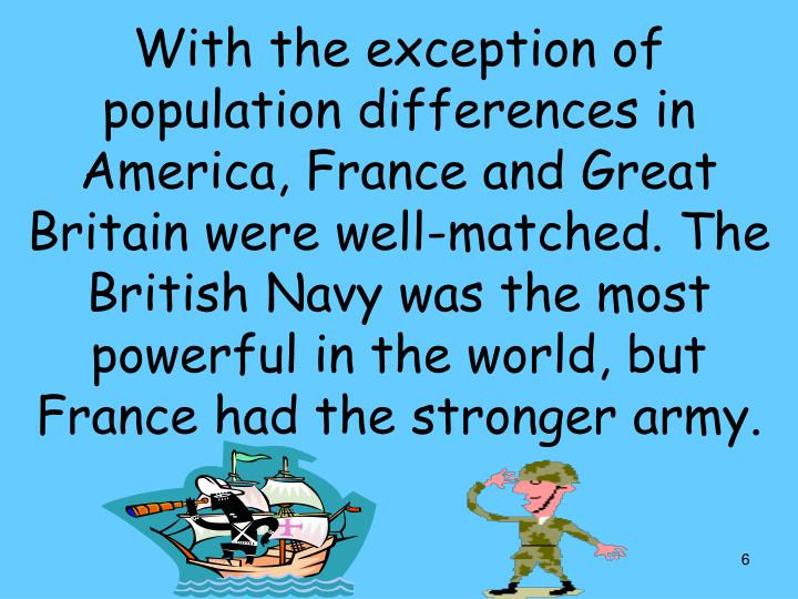With the exception of population differences in America, France and Great Britain were well-matched. The British Navy was the most powerful in the world, but France had the stronger army.
