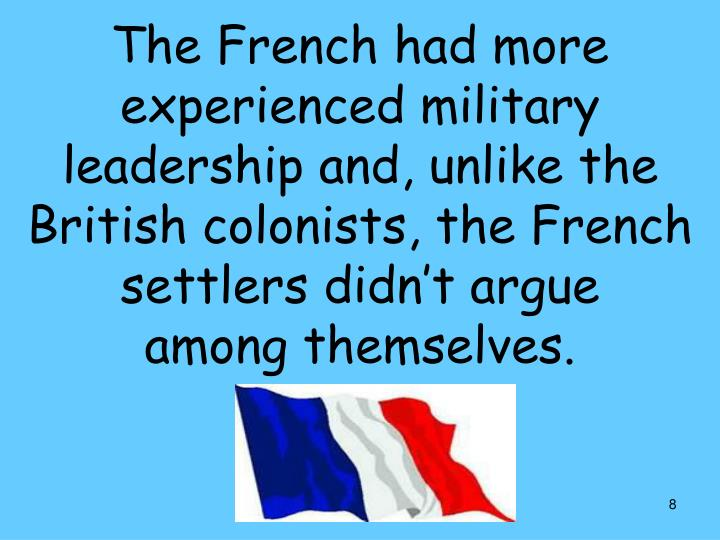 The French had more experienced military leadership and, unlike the British colonists, the French settlers didn't argue