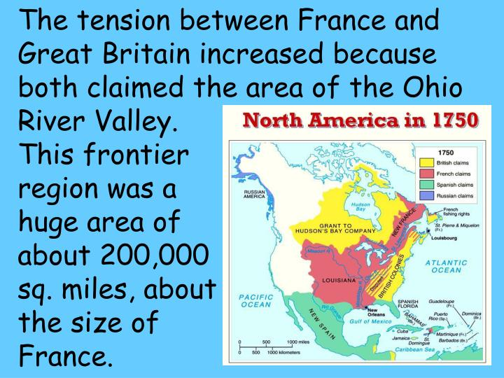The tension between France and Great Britain increased because both claimed the area of the Ohio River Valley.