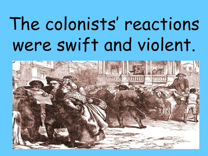 The colonists' reactions were swift and violent.