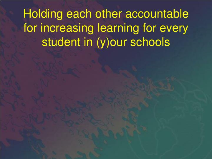 Holding each other accountable for increasing learning for every student in (y)our schools