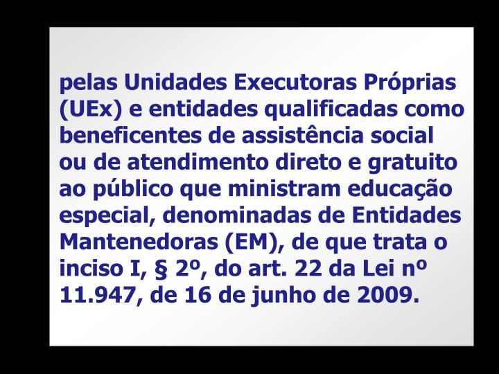pelas Unidades Executoras Próprias (UEx) e entidades qualificadas como beneficentes de assistência social ou de atendimento direto e gratuito ao público que ministram educação especial, denominadas de Entidades Mantenedoras (EM), de que trata o inciso I, § 2º, do art. 22 da Lei nº 11.947, de 16 de junho de 2009.